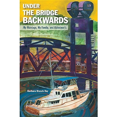 Under the Bridge Backwards: My Marriage, My Family, and Alzheimer's