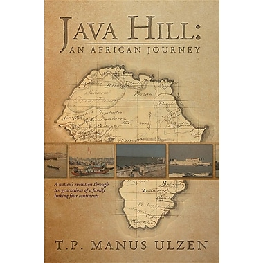 Java Hill: An African Journey: A Nation's Evolution Through Ten Generations of a Family Linking Four Continents