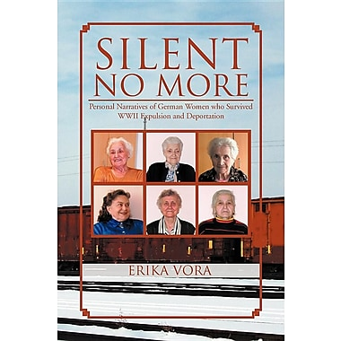 Silent No More: Personal Narratives of German Women Who Survived WWII Expulsion and Deportation