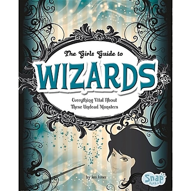 The Girl's Guide to Wizards: Everything Magical about These Spellbinders
