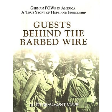Guests Behind the Barbed Wire: German POWs in America: A True Story of Hope and Friendship