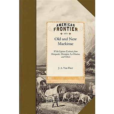Old and New Mackinac: With Copious Extracts from Marquette, Hennepin, La Houtan, Cadillac, Alexander Henry, and Others