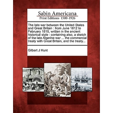 The Late War Between the United States & Great Britain: From June 1812 to February 1815