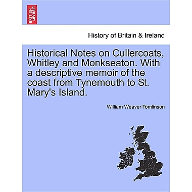 Historical Notes on Cullercoats:Whitley & Monkseaton. with a Descriptive Memoir of Coast from Tynemouth to St. Mary's Isl& .