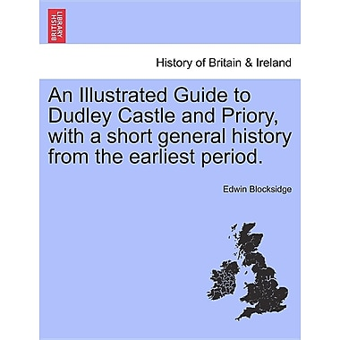 An Illustrated Guide to Dudley Castle and Priory, with a Short General History from the Earliest Period.
