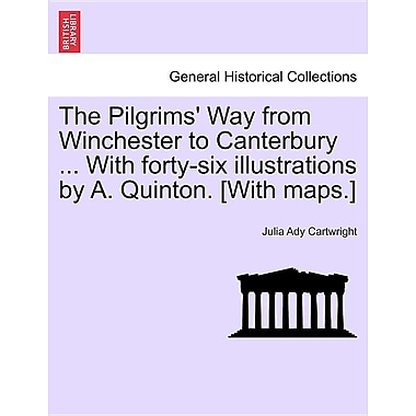 The Pilgrims' Way from Winchester to Canterbury ... with Forty-Six Illustrations by A. Quinton. [With Maps.]
