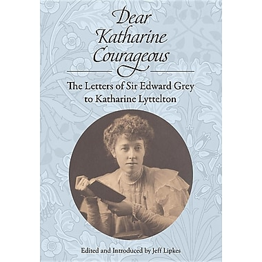 Dear Katharine Courageous: The Letters of Sir Edward Grey to Katharine Lyttelton