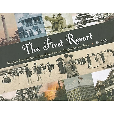 The First Resort: Fun, Sun, Fire and War in Cape May, America's Original Seaside Town