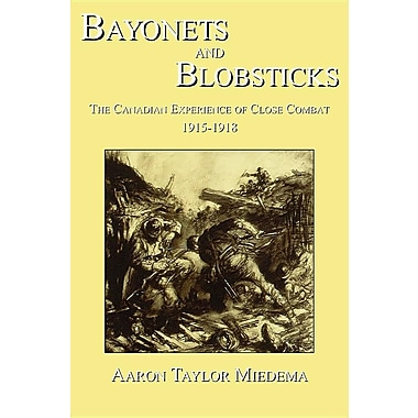 Bayonets and Blobsticks: The Canadian Experience of Close Combat 1915-1918
