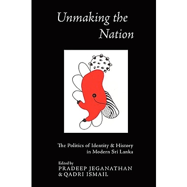 Unmaking the Nation: The Politics of Identity and History in Modern Sri Lanka