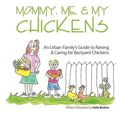 Mommy, Me & My Chickens: An Urban Family's Guide to Raising & Caring for Backyard Chickens