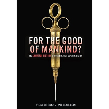 For the Good of Mankind?: The Shameful History of Human Medical Experimentation