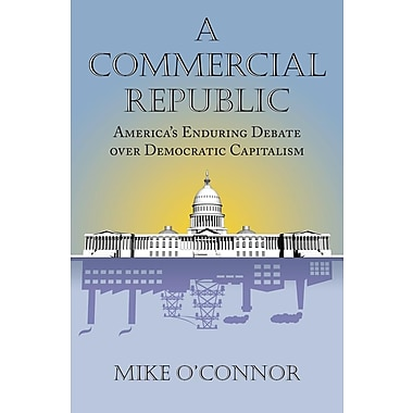 A Commercial Republic: America's Enduring Debate Over Democratic Capitalism