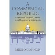 A Commercial Republic: America's Enduring Debate Over Democratic Capitalism