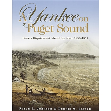 A Yankee on Puget Sound: Pioneer Dispatches of Edward Jay Allen, 1852-1855
