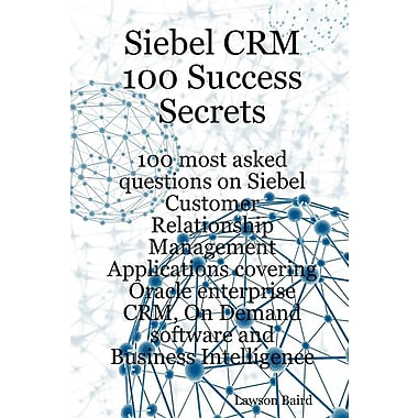 Siebel Crm 100 Success Secrets - 100 Most Asked Questions on Siebel Customer Relationship Management Applications
