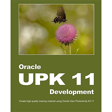 Oracle UPK 11 Development: Create High-Quality Training Material Using Oracle User Productivity Kit 11