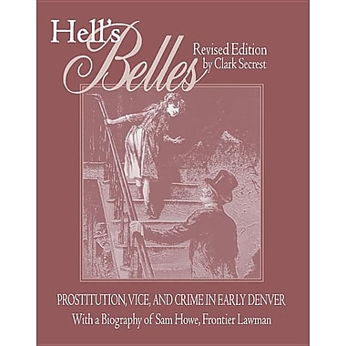 Hell's Belles, Revised Edition: Prostitution, Vice, and Crime in Early Denver, with a Biography of Sam Howe, Frontier Lawman
