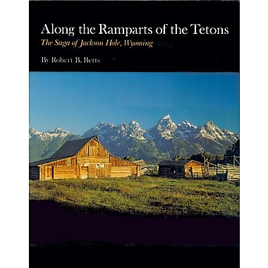 Along the Ramparts of the Tetons: The Saga of Jackson Hole, Wyoming