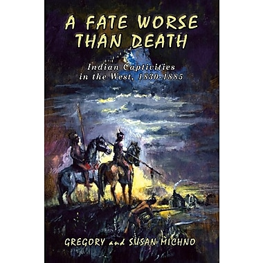 A Fate Worse Than Death: Indian Captivities in the West, 1830-1885