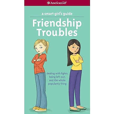A Smart Girl's Guide: Friendship Troubles: Dealing with Fights, Being Left Out & the Whole Popularity Thing