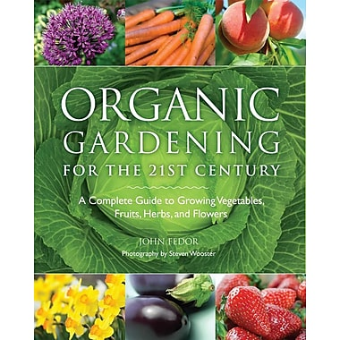 Organic Gardening for the 21st Century: A Complete Guide to Growing Vegetables, Fruits, Herbs, and Flowers