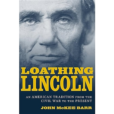 Loathing Lincoln: An American Tradition from the Civil War to the Present