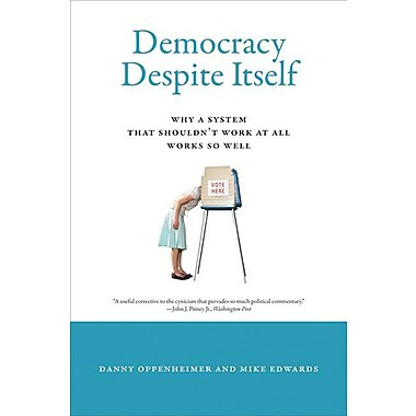 Democracy Despite Itself: Why a System That Shouldn't Work at All Works So Well