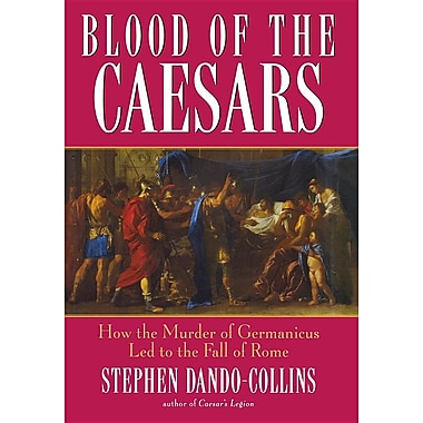 Blood of the Caesars: How the Murder of Germanicus Led to the Fall of Rome