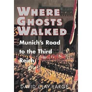Where Ghosts Walked: Munich's Road to the Third Reich