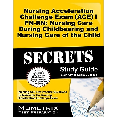 Nursing Acceleration Challenge Exam (ACE) I PN-RN: Nursing Care Childbearing & Nursing Care of the Child Secrets Study Guide