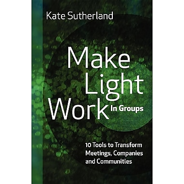 Make Light Work in Groups: 10 Tools to Transform Meetings, Companies and Communities