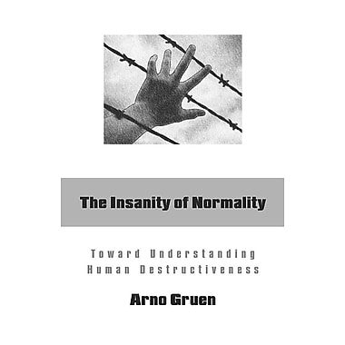 The Insanity of Normality: Toward Understanding Human Destructiveness