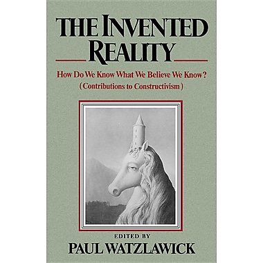 The Invented Reality: How Do We Know What We Believe We Know?