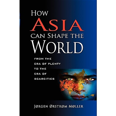 How Asia Can Shape the World: From the Era of Plenty to the Era of Scarcities
