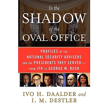 In the Shadow of the Oval Office: Profiles of the Ntl Security Advisers & the Presidents They Served-from JFK- George W. Bush