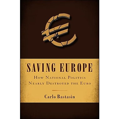 Saving Europe: How National Politics Nearly Destroyed the Euro