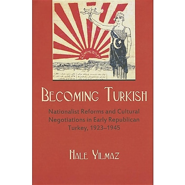 Becoming Turkish: Nationalist Reforms and Cultural Negotiations in Early Republican Turkey, 1923-1945