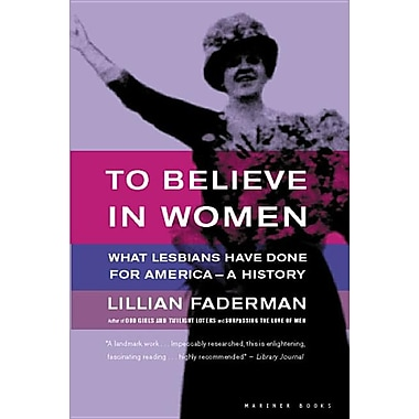 To Believe in Women: What Lesbians Have Done for America--A History