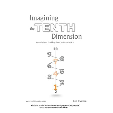Imagining the Tenth Dimension: A New Way of Thinking about Time and Space