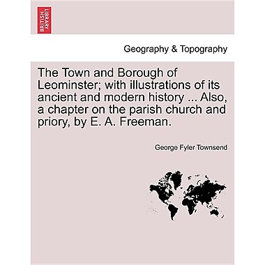 The Town & Borough of Leominster: With Illustrations of Its Ancient & Modern History- Also