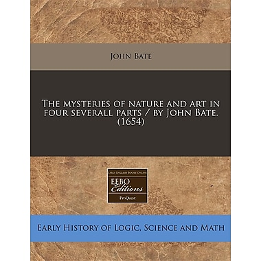 The Mysteries of Nature and Art in Four Severall Parts / By John Bate. (1654)
