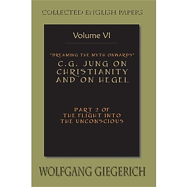 Dreaming the Myth Onwards C.G. Jung on Christianity & on Hegel Pt 2 of the Flight Into the Unconscious Collected English Papers