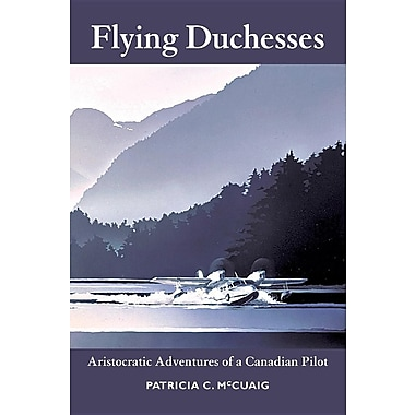 Flying Duchesses: Aristocratic Adventures of a Canadian Pilot
