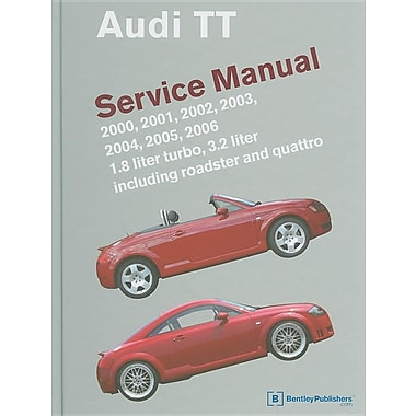 Audi TT Service Manual: 2000, 2001, 2002, 2003, 2004, 2005, 2006: 1.8 Liter Turbo, 3.2 Liter Including Roadster and Quattro