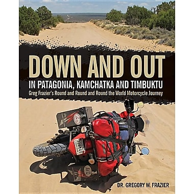 Down and Out in Patagonia, Kamchatka, and Timbuktu: Greg Frazier's Round and Round and Round the World Motorcycle Journey