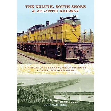 The Duluth, South Shore & Atlantic Railway: A History of the Lake Superior District's Pioneer Iron Ore Hauler
