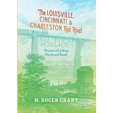 The Louisville, Cincinnati & Charleston Rail Road: Dreams of Linking North and South