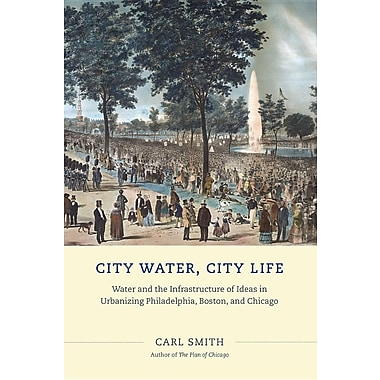City Water, City Life: Water and the Infrastructure of Ideas in Urbanizing Philadelphia, Boston, and Chicago