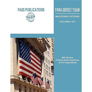 Finra Series 7 Exam / Mastering Options: 500 Options Practice Exam Questions & Full Explanations (Volumes I & II)